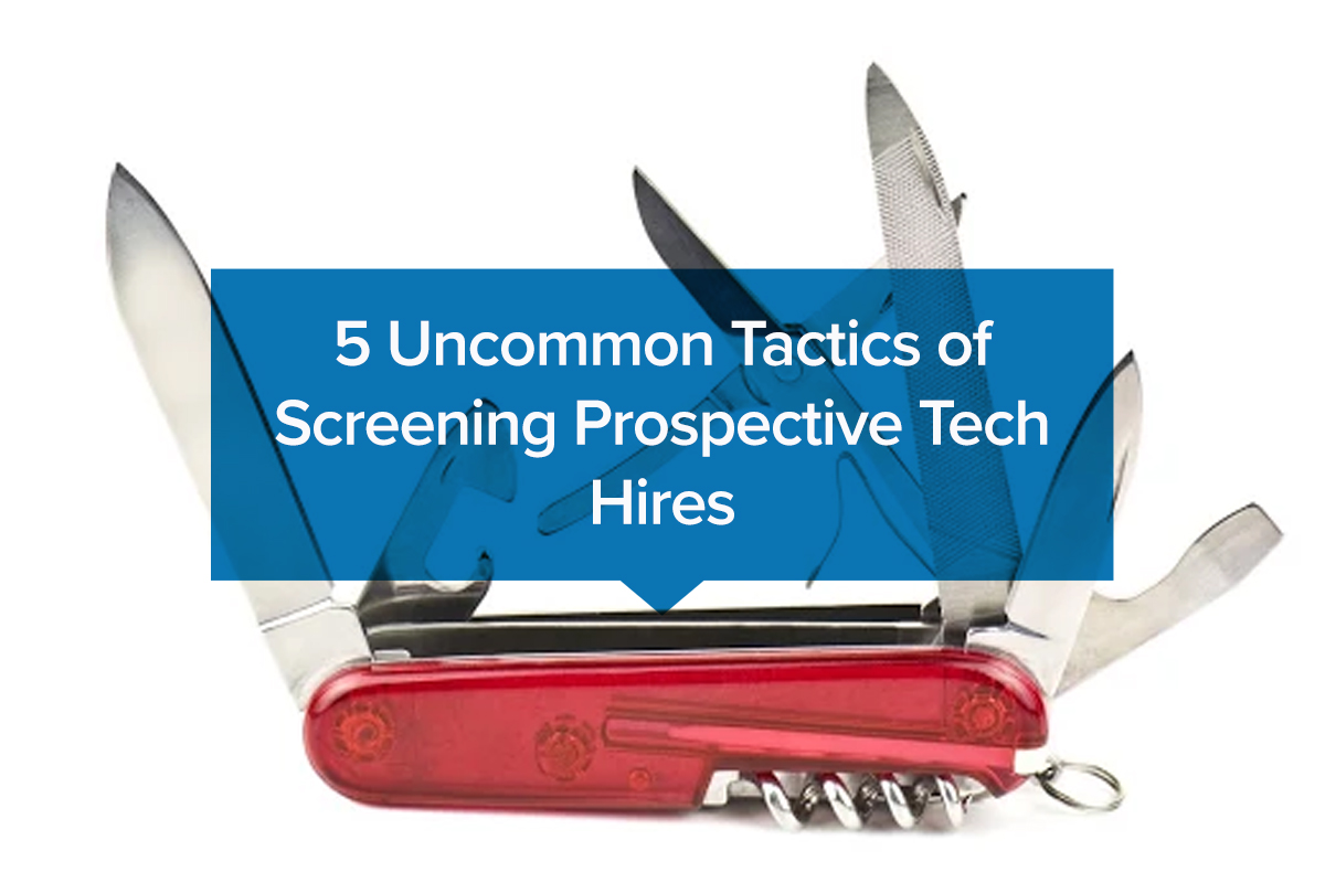 5 Uncommon Tactics of Screening Prospective Tech Hires