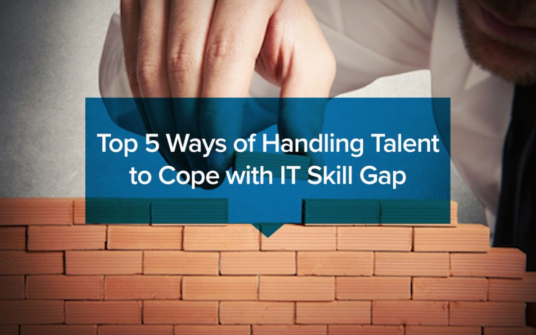 Top 5 Ways of Handling Talent to Cope with IT Skill Gap