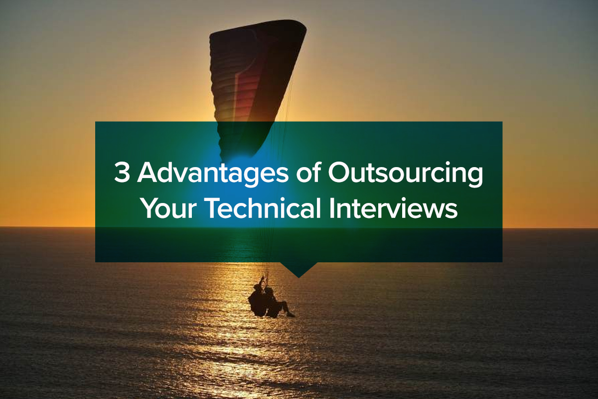 3 Advantages of Outsourcing Your Technical Interviews
