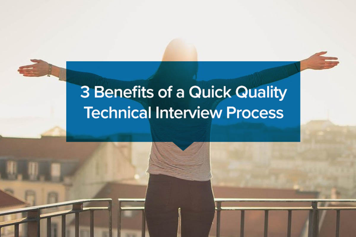 3 Benefits of a Quick, Quality Technical Interview Process