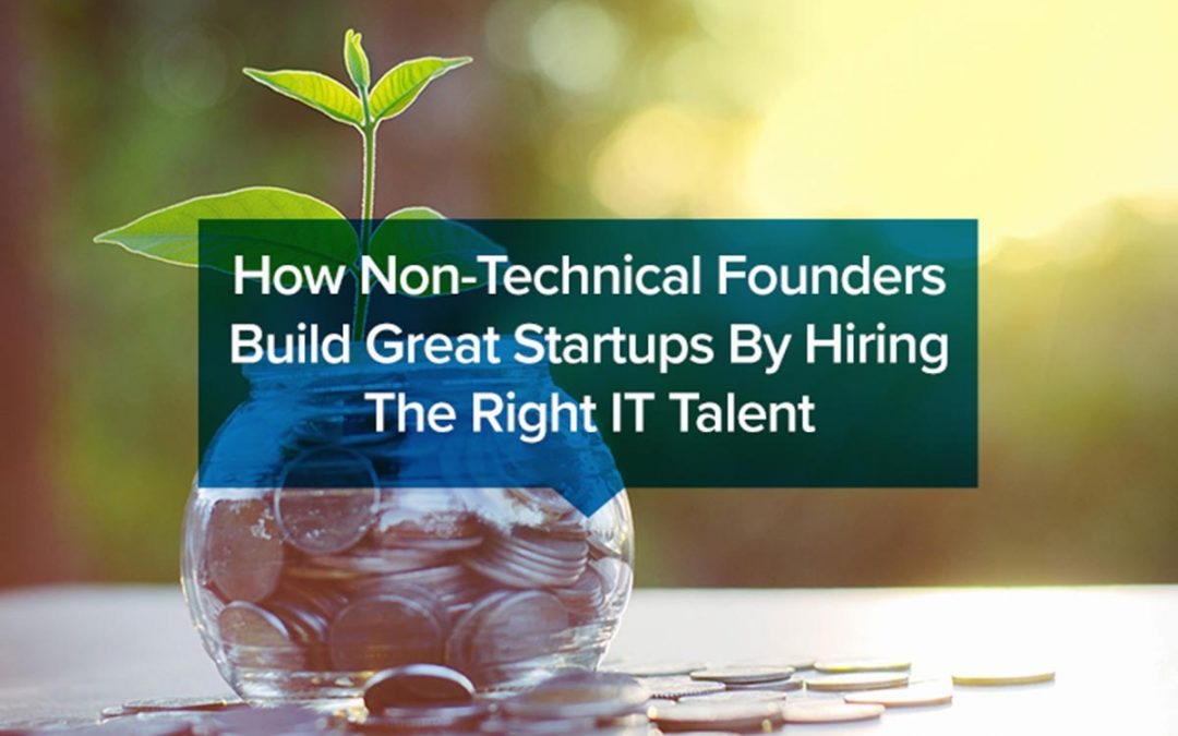How Non-Technical Founders Build Great Startups By Hiring The Right IT Talent?