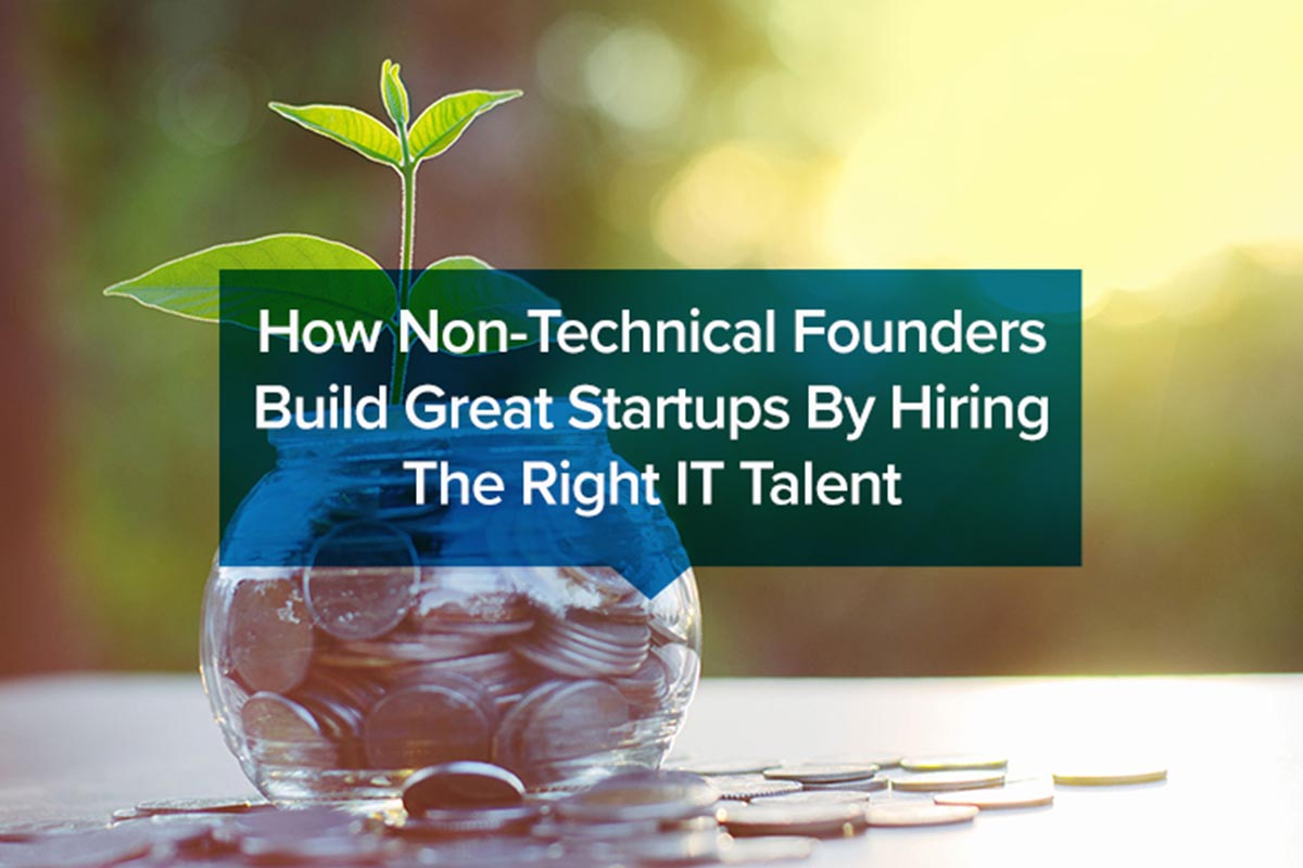 How Non-Technical Founders Build Great Startups By Hiring The Right IT Talent