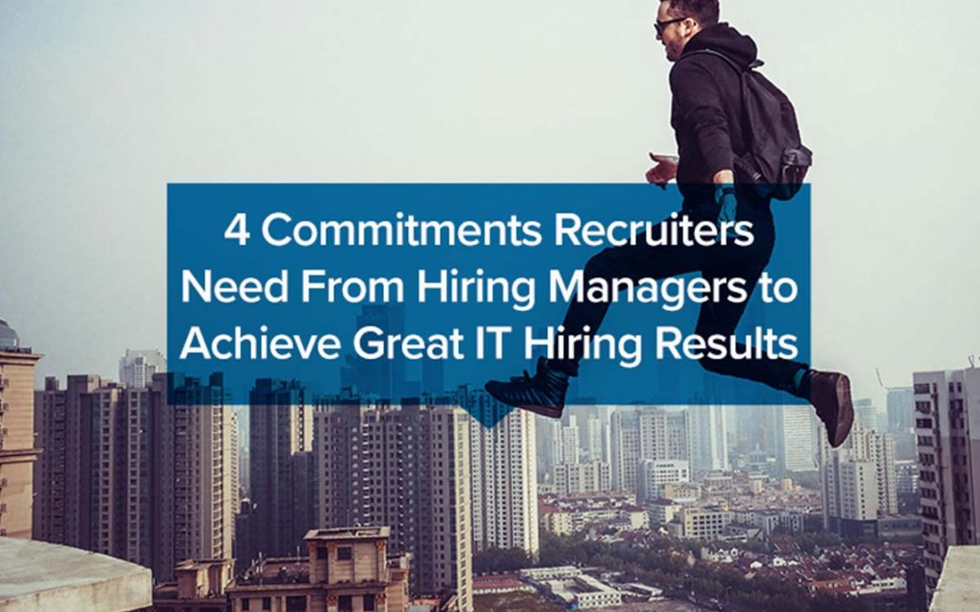 4 Commitments Recruiters Need From Hiring Managers to Achieve Great IT Hiring Results
