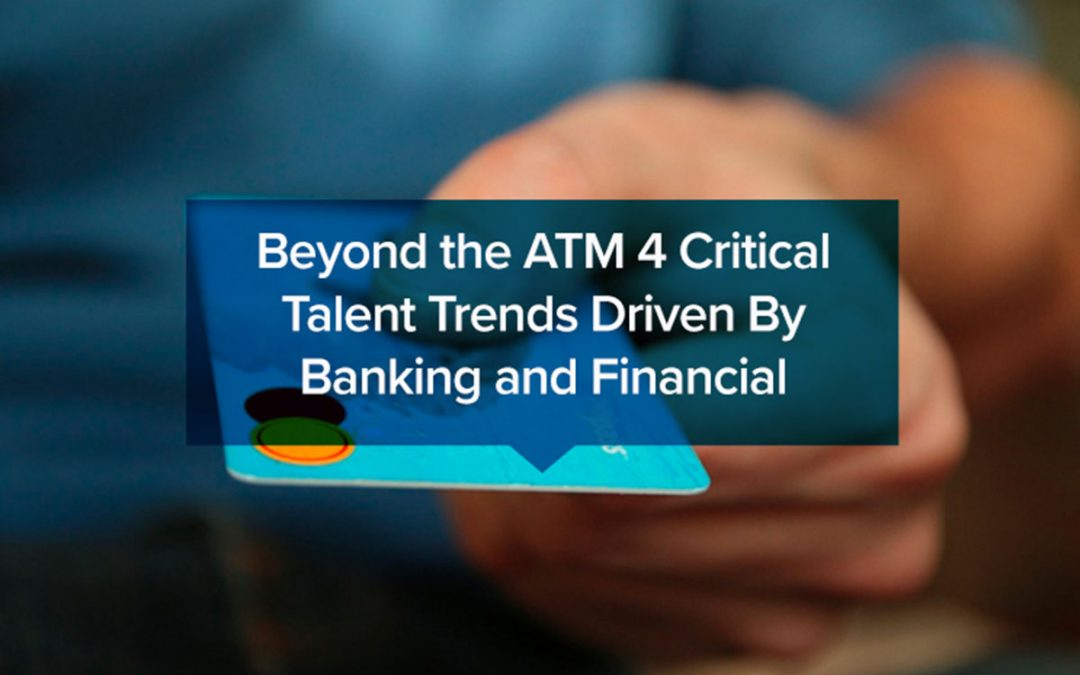 Beyond the ATM: 4 Critical Talent Trends Driven By Banking and Financial Technology