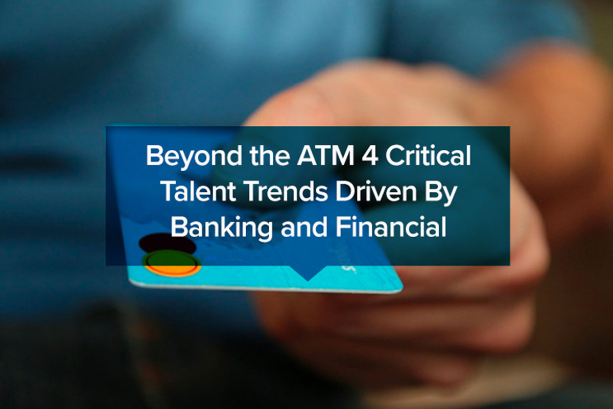 Beyond the ATM 4 Critical Talent Trends Driven By Banking and Financial Technology