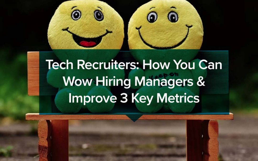 Tech Recruiters: How You Can Wow Hiring Managers & Improve 3 Key Metrics