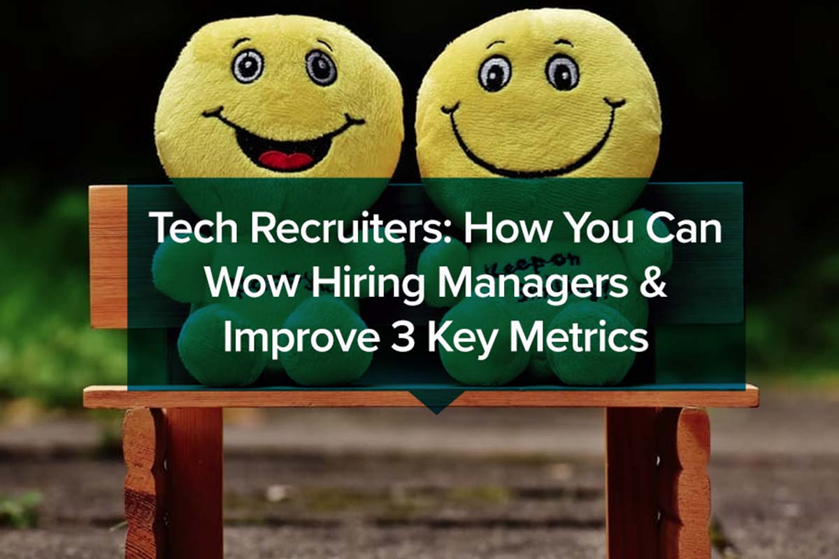 Tech Recruiters How You Can Wow Hiring Managers _ Improve 3 Key Metrics