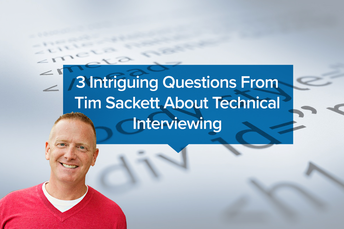 3 Intriguing Questions From Tim Sackett About Technical Interviewing