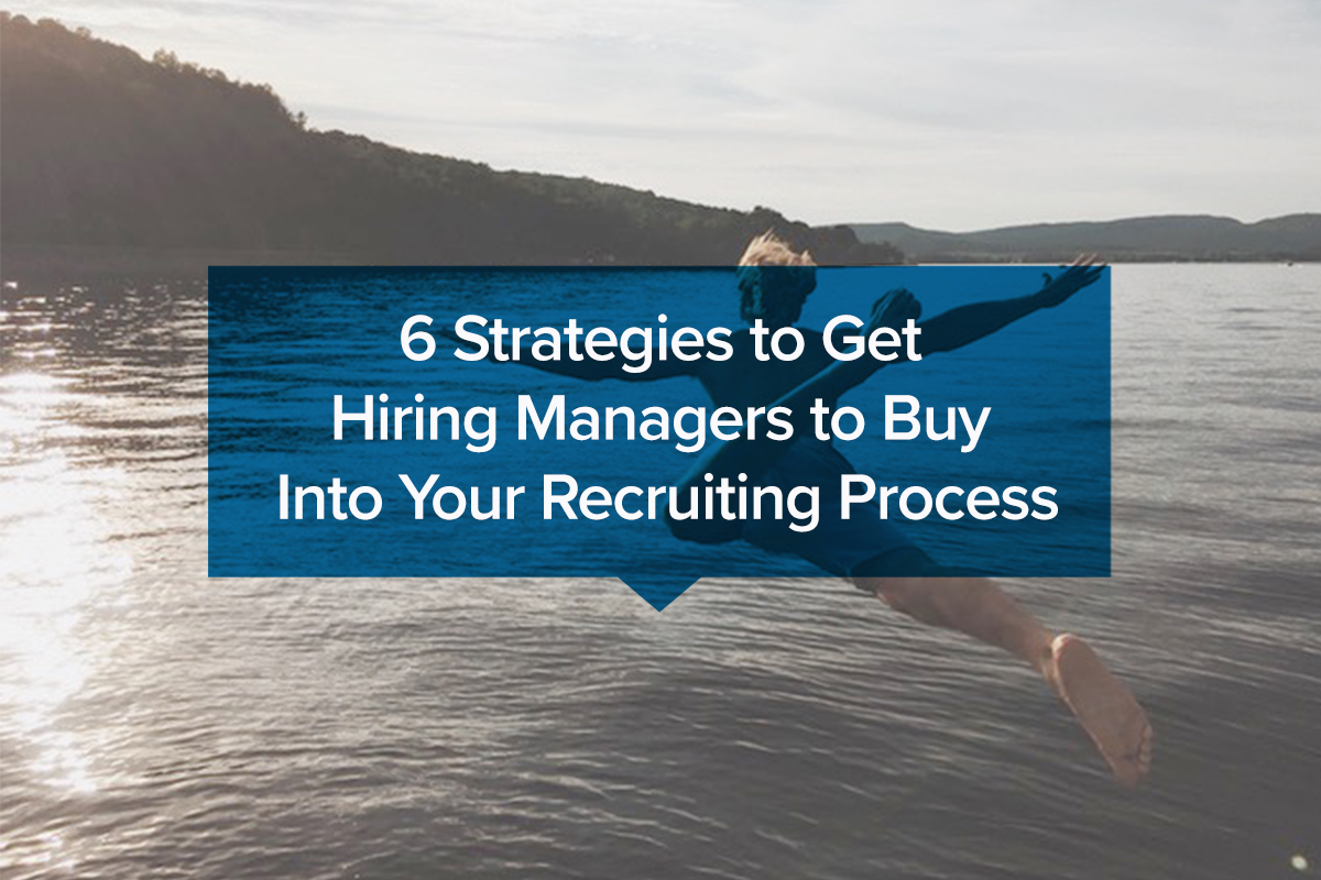 6 Strategies to Get Hiring Managers to Buy Into Your Recruiting Process