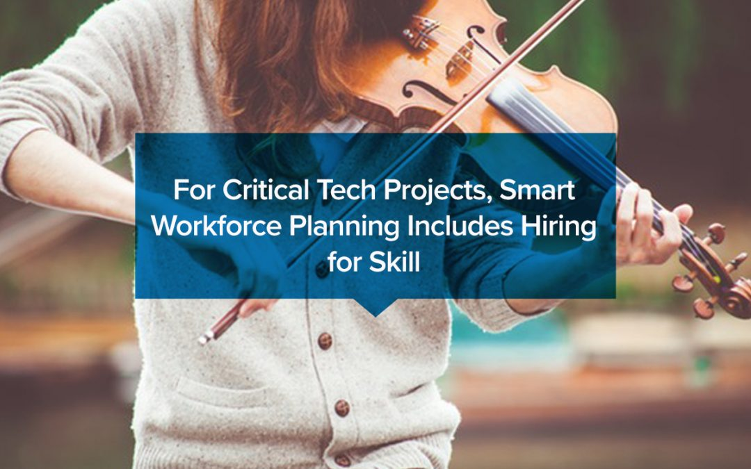 For Critical Tech Projects, Smart Workforce Planning Includes Hiring for Skill