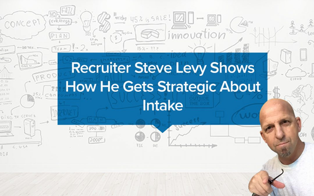 Recruiter Steve Levy Shows How He Gets Strategic About Intake