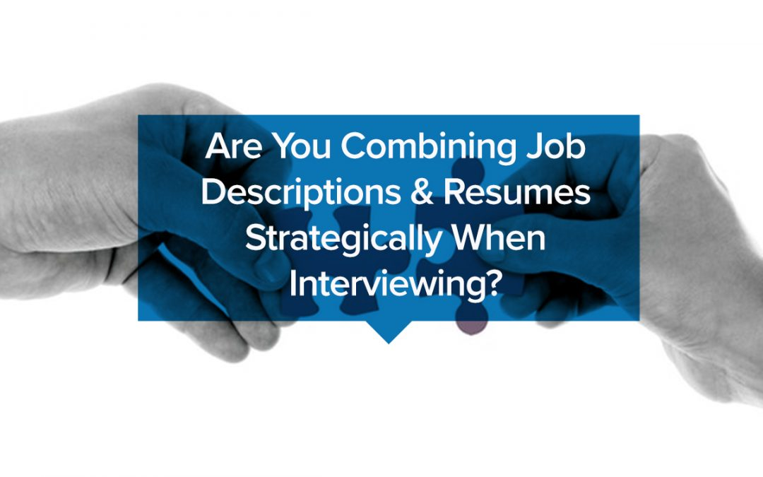 Are You Combining Job Descriptions & Resumes Strategically When Interviewing?