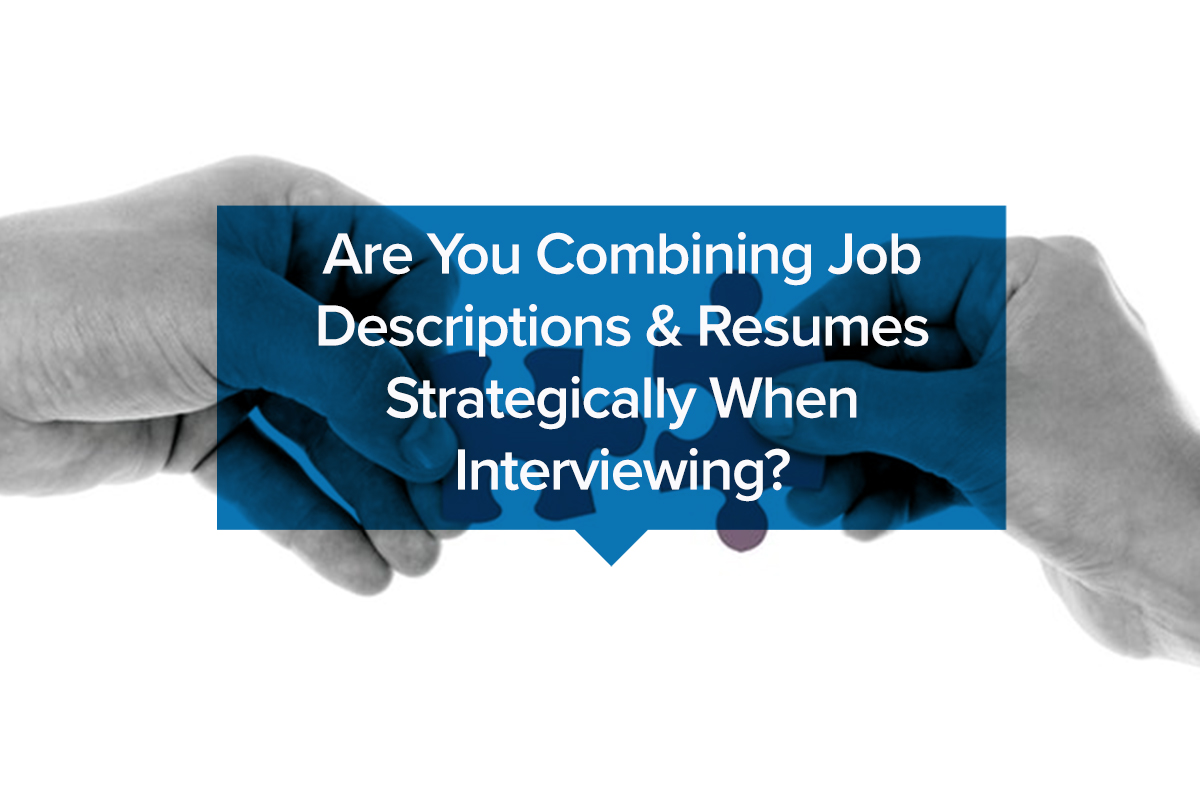 Are You Combining Job Descriptions & Resumes Strategically When Interviewing