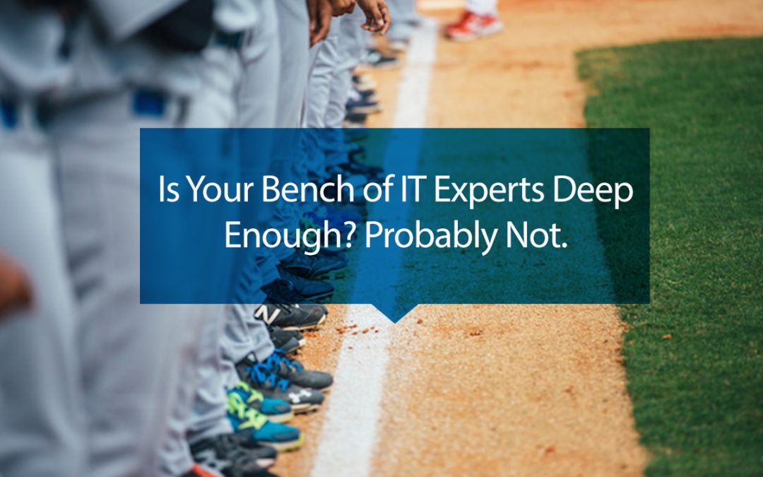 Is Your Bench of IT Experts Deep Enough? Probably Not.