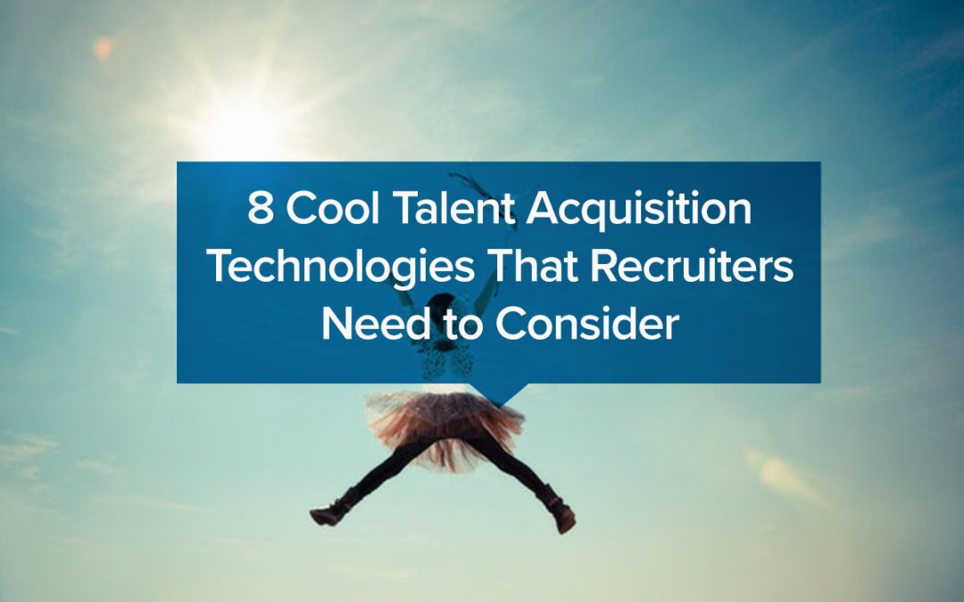 8 Cool Talent Acquisition Technologies That Recruiters Need to Consider