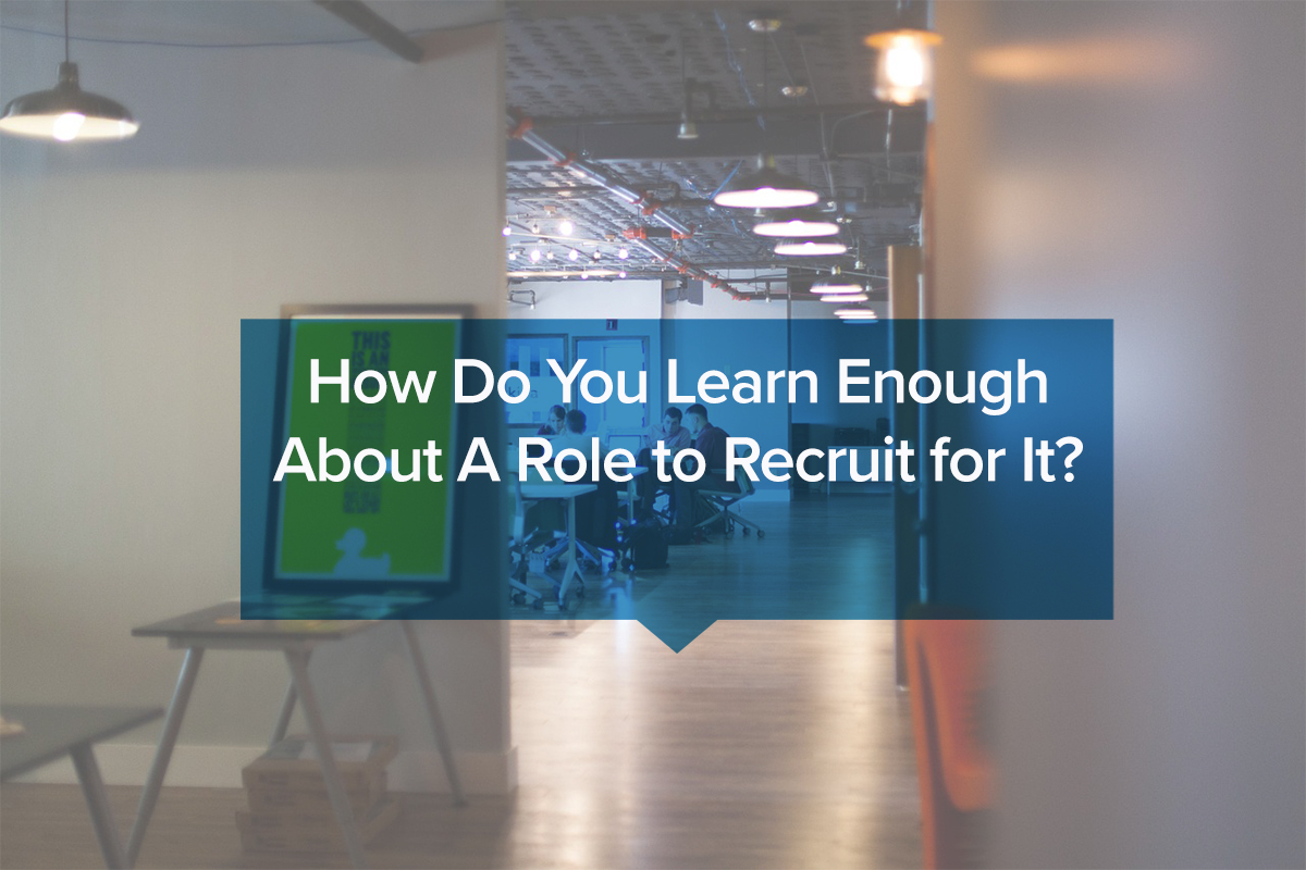 How do you learn enough about a role to recruit for it