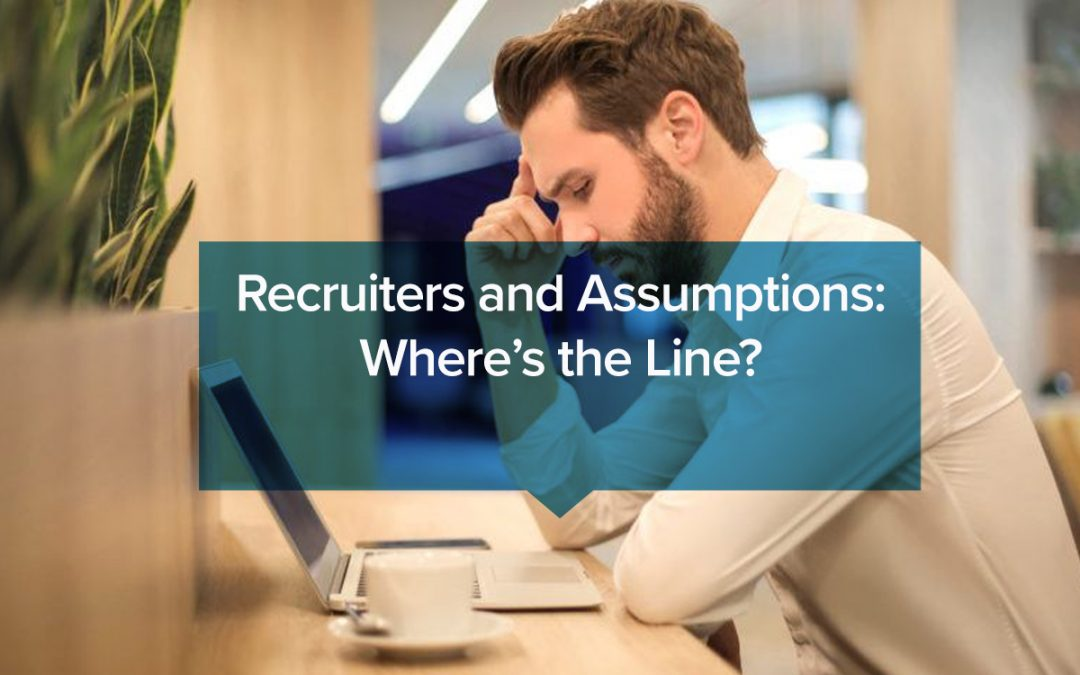 Recruiters and Assumptions: Where's the Line?